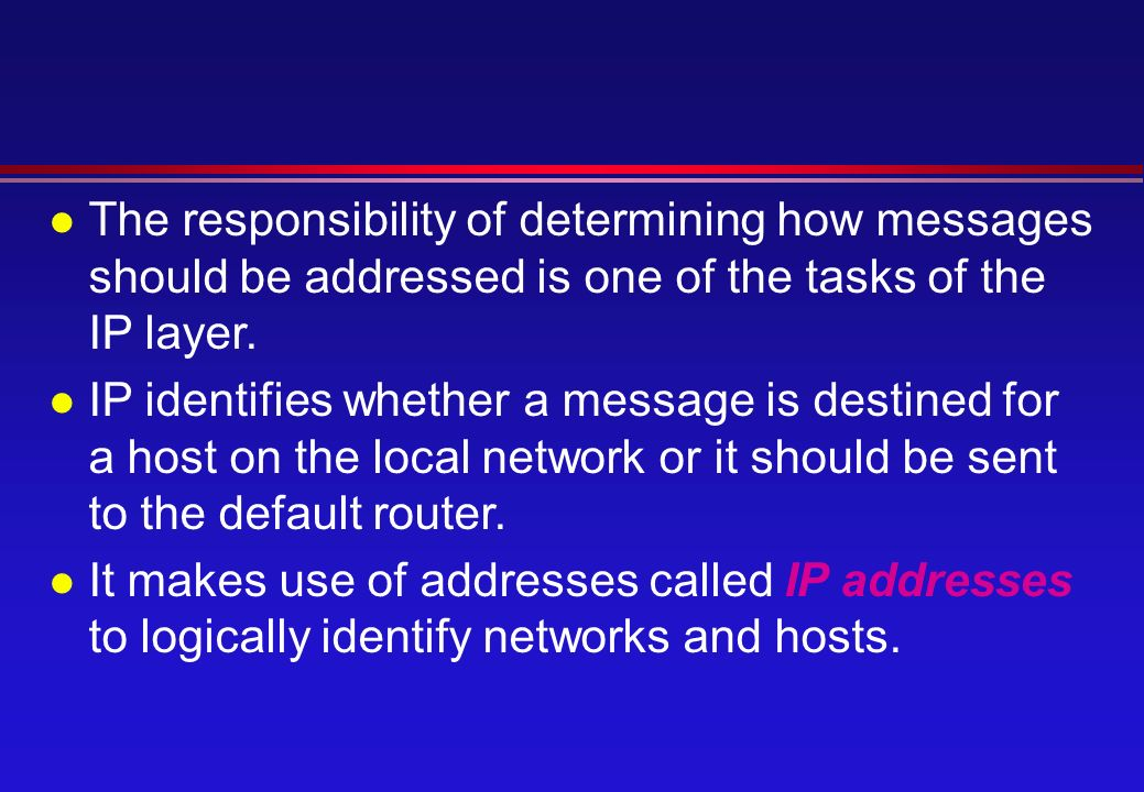 l The responsibility of determining how messages should be addressed is one of the tasks of the IP layer.