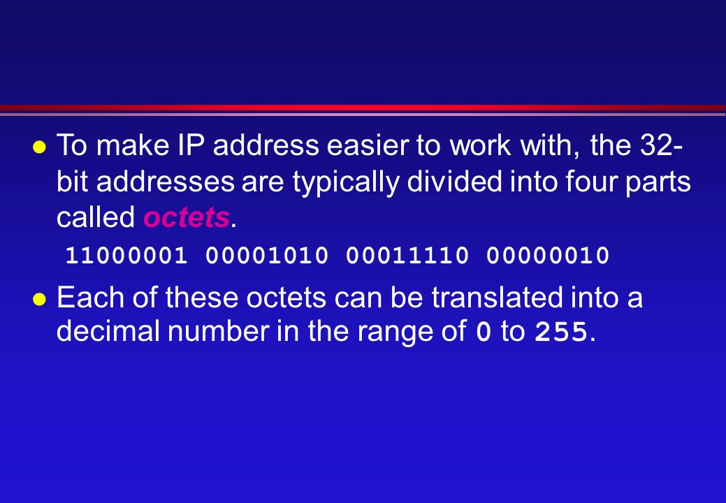 l To make IP address easier to work with, the 32- bit addresses are typically divided into four parts called octets.