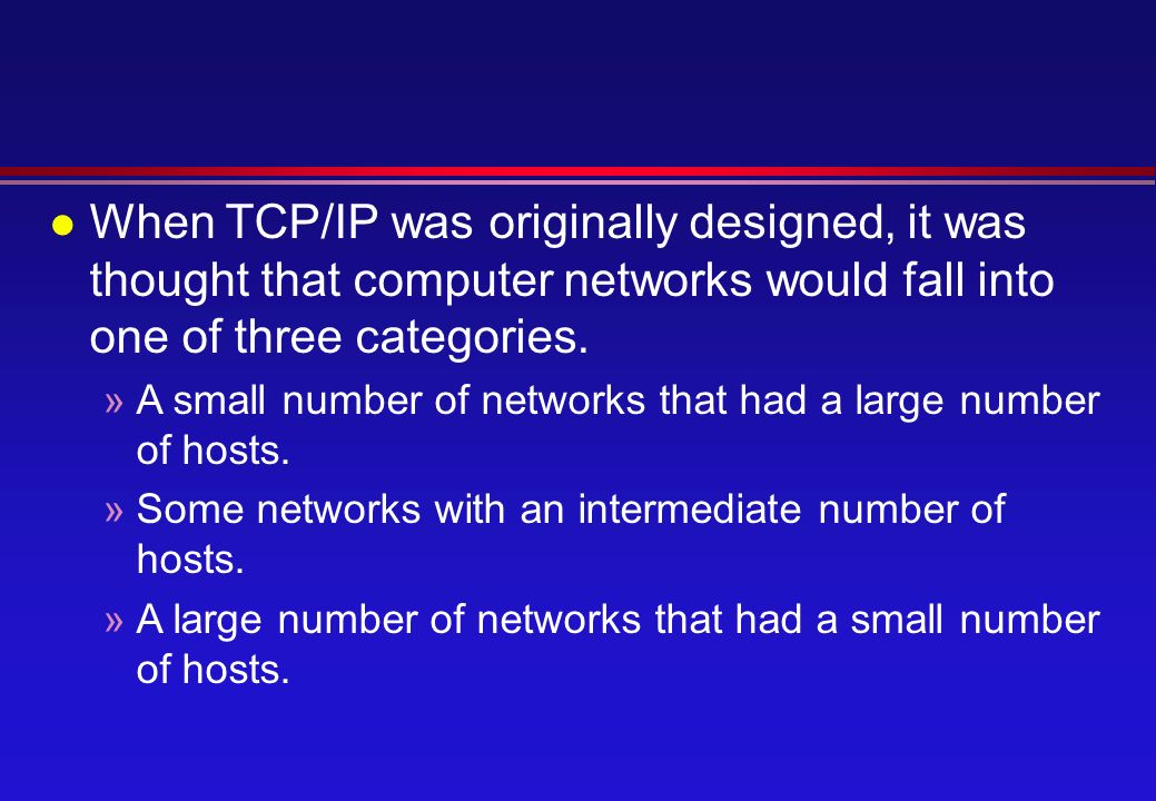 l When TCP/IP was originally designed, it was thought that computer networks would fall into one of three categories.