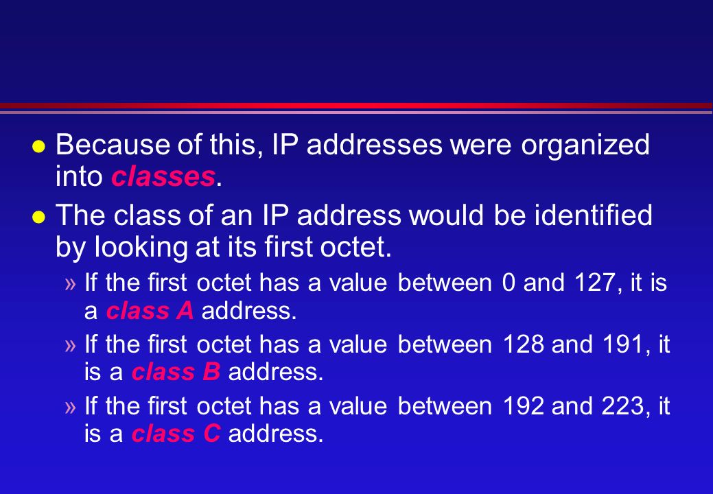 l Because of this, IP addresses were organized into classes.