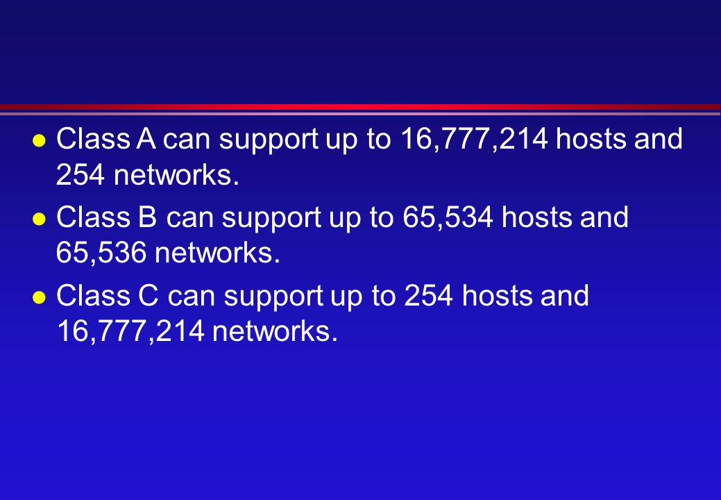 l Class A can support up to 16,777,214 hosts and 254 networks.