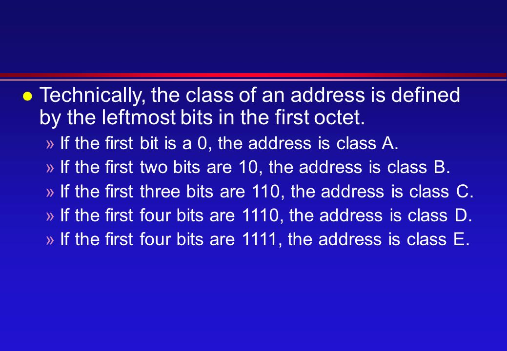 l Technically, the class of an address is defined by the leftmost bits in the first octet.