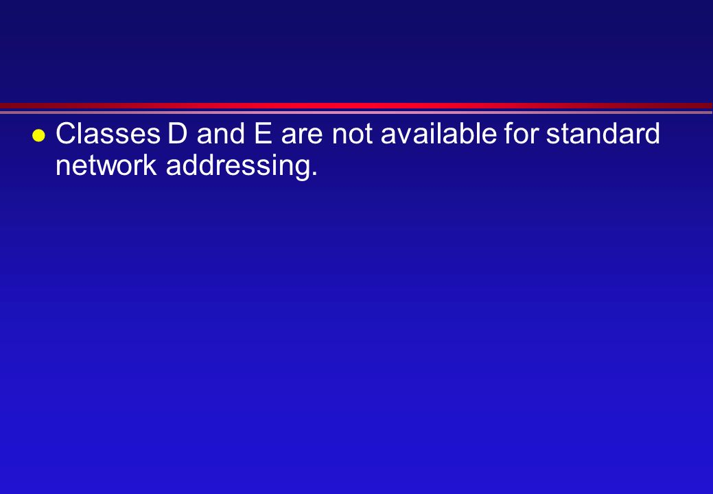 l Classes D and E are not available for standard network addressing.