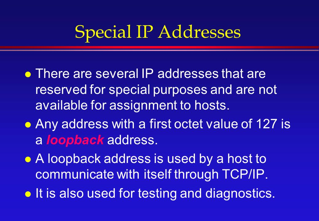 Special IP Addresses l There are several IP addresses that are reserved for special purposes and are not available for assignment to hosts.