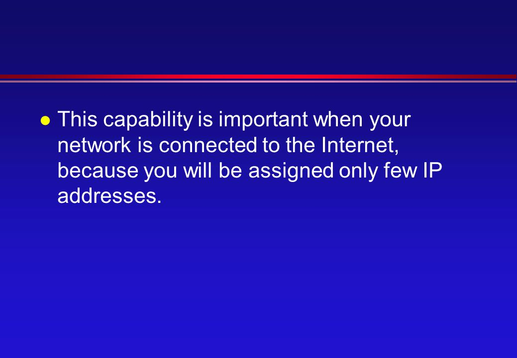 l This capability is important when your network is connected to the Internet, because you will be assigned only few IP addresses.