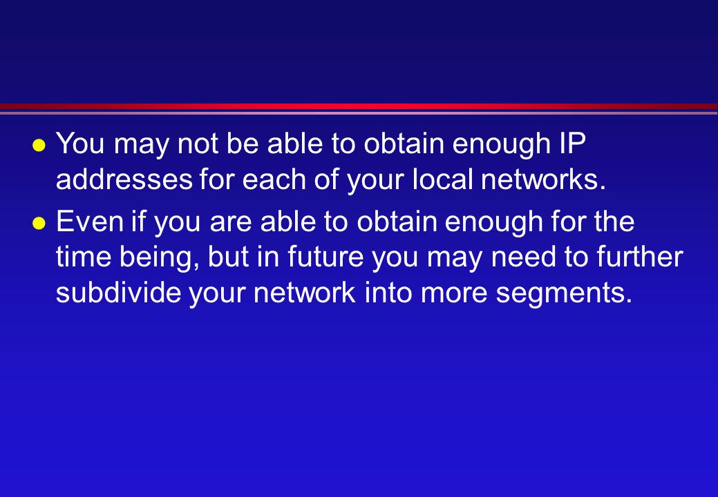 l You may not be able to obtain enough IP addresses for each of your local networks.