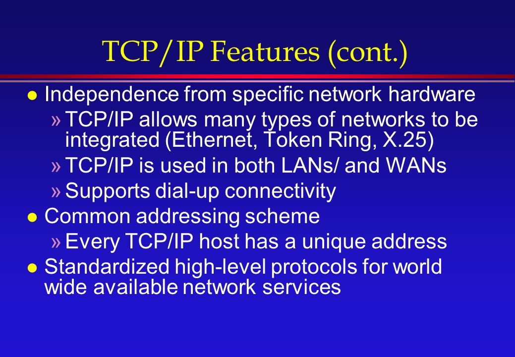 TCP/IP Features (cont.) l Independence from specific network hardware »TCP/IP allows many types of networks to be integrated (Ethernet, Token Ring, X.25) »TCP/IP is used in both LANs/ and WANs »Supports dial-up connectivity l Common addressing scheme »Every TCP/IP host has a unique address l Standardized high-level protocols for world wide available network services