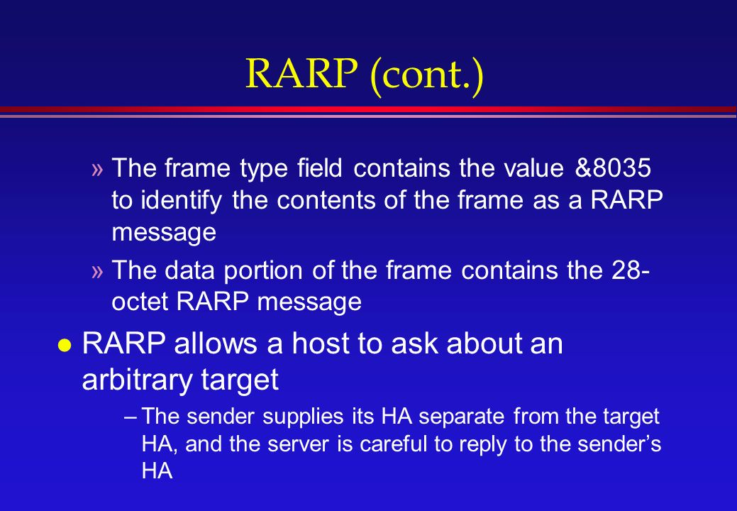 RARP (cont.) »The frame type field contains the value &8035 to identify the contents of the frame as a RARP message »The data portion of the frame contains the 28- octet RARP message l RARP allows a host to ask about an arbitrary target –The sender supplies its HA separate from the target HA, and the server is careful to reply to the sender's HA