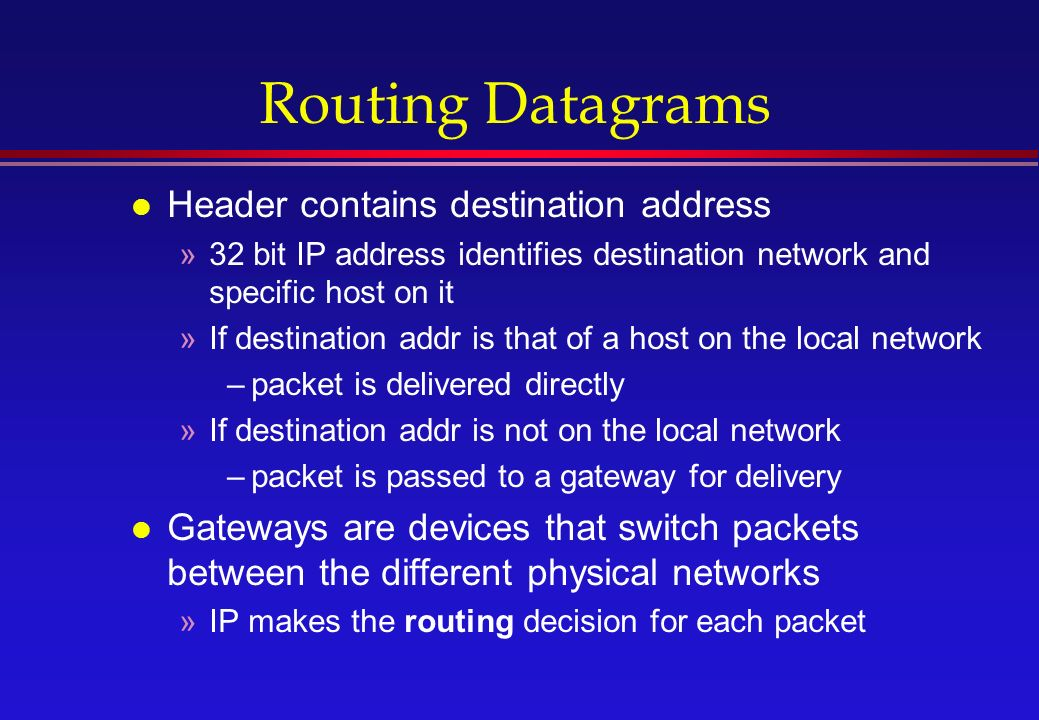 Routing Datagrams l Header contains destination address »32 bit IP address identifies destination network and specific host on it »If destination addr is that of a host on the local network –packet is delivered directly »If destination addr is not on the local network –packet is passed to a gateway for delivery l Gateways are devices that switch packets between the different physical networks »IP makes the routing decision for each packet