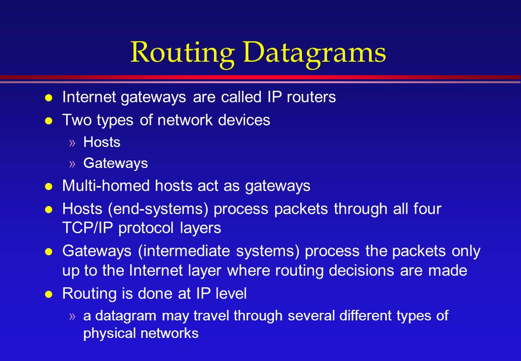 Routing Datagrams l Internet gateways are called IP routers l Two types of network devices »Hosts »Gateways l Multi-homed hosts act as gateways l Hosts (end-systems) process packets through all four TCP/IP protocol layers l Gateways (intermediate systems) process the packets only up to the Internet layer where routing decisions are made l Routing is done at IP level »a datagram may travel through several different types of physical networks