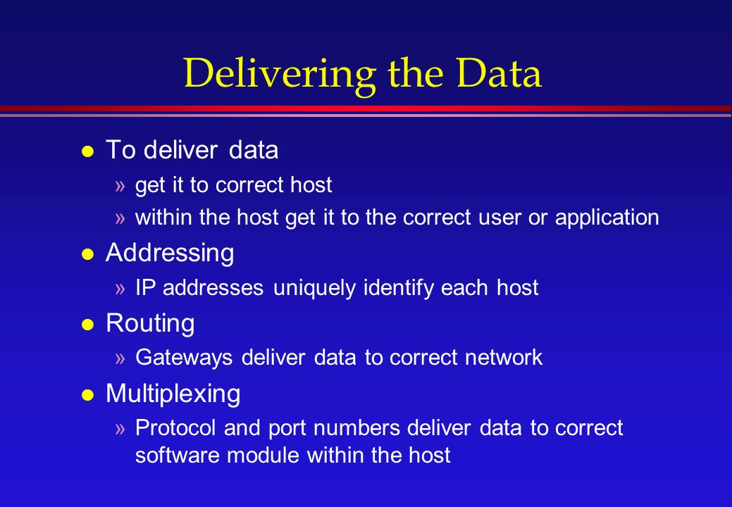 Delivering the Data l To deliver data »get it to correct host »within the host get it to the correct user or application l Addressing »IP addresses uniquely identify each host l Routing »Gateways deliver data to correct network l Multiplexing »Protocol and port numbers deliver data to correct software module within the host