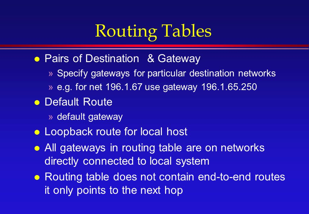 Routing Tables l Pairs of Destination & Gateway »Specify gateways for particular destination networks »e.g.