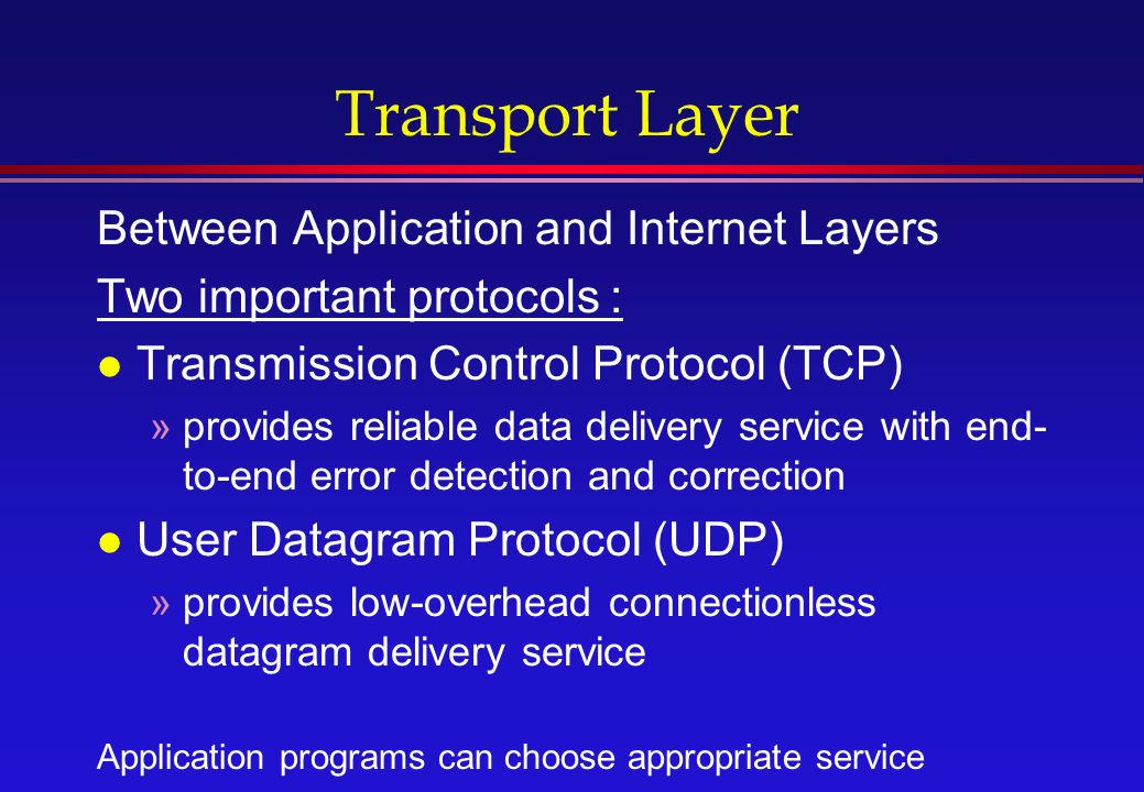 Transport Layer Between Application and Internet Layers Two important protocols : l Transmission Control Protocol (TCP) »provides reliable data delivery service with end- to-end error detection and correction l User Datagram Protocol (UDP) »provides low-overhead connectionless datagram delivery service Application programs can choose appropriate service
