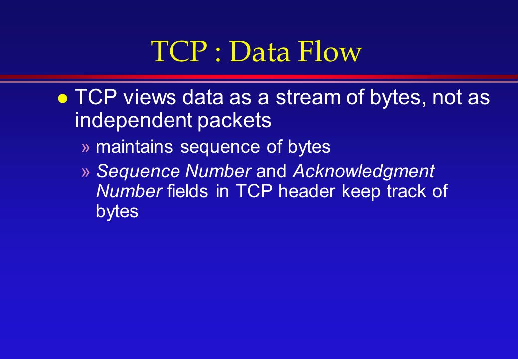 TCP : Data Flow l TCP views data as a stream of bytes, not as independent packets »maintains sequence of bytes »Sequence Number and Acknowledgment Number fields in TCP header keep track of bytes