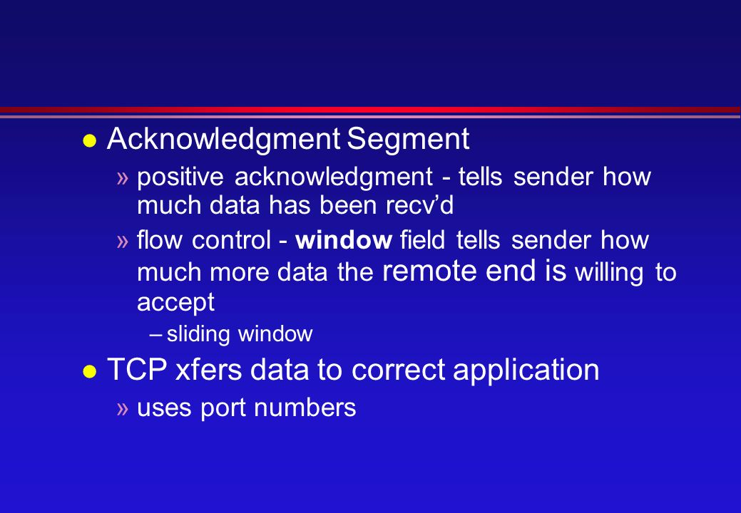 l Acknowledgment Segment »positive acknowledgment - tells sender how much data has been recv'd »flow control - window field tells sender how much more data the remote end is willing to accept –sliding window l TCP xfers data to correct application »uses port numbers