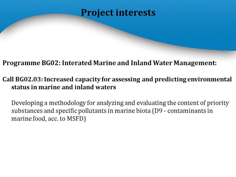 Powerpoint Templates Page 6 Project interests Programme BG02: Interated Marine and Inland Water Management: Call BG02.03: Increased capacity for assessing and predicting environmental status in marine and inland waters Developing a methodology for analyzing and evaluating the content of priority substances and specific pollutants in marine biota (D9 - contaminants in marine food, acc.