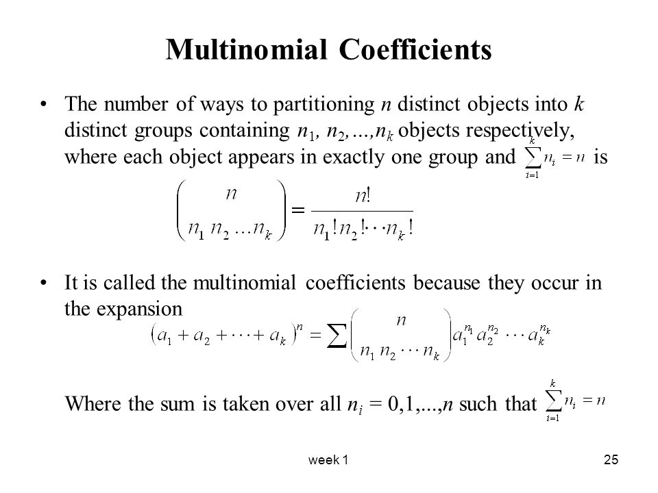 week 125 Multinomial Coefficients The number of ways to partitioning n distinct objects into k distinct groups containing n 1, n 2,…,n k objects respectively, where each object appears in exactly one group and is It is called the multinomial coefficients because they occur in the expansion Where the sum is taken over all n i = 0,1,...,n such that