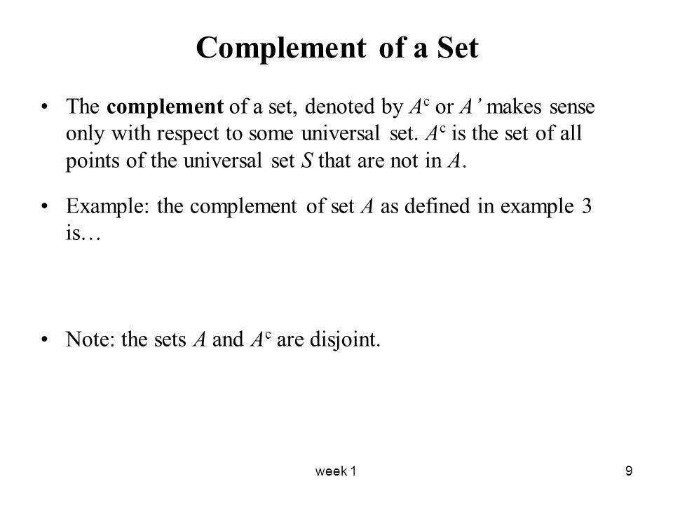 week 19 Complement of a Set The complement of a set, denoted by A c or A' makes sense only with respect to some universal set.