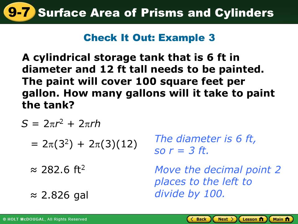 Surface Area of Prisms and Cylinders 9-7 Check It Out: Example 3 A cylindrical storage tank that is 6 ft in diameter and 12 ft tall needs to be painted.