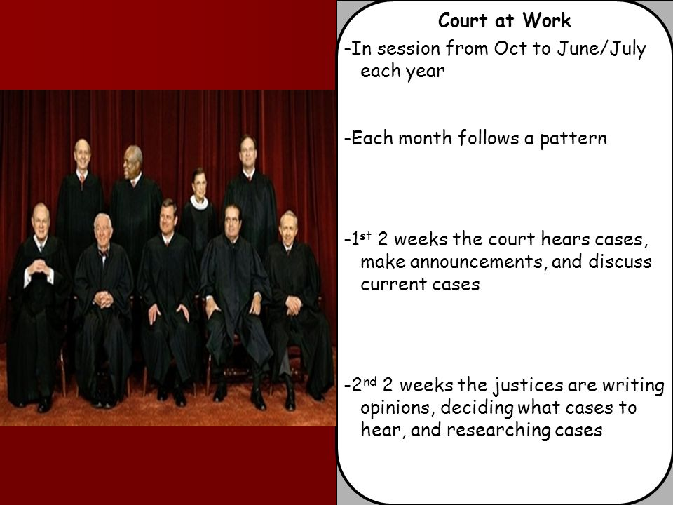 Court at Work -In session from Oct to June/July each year -Each month follows a pattern -1 st 2 weeks the court hears cases, make announcements, and discuss current cases -2 nd 2 weeks the justices are writing opinions, deciding what cases to hear, and researching cases