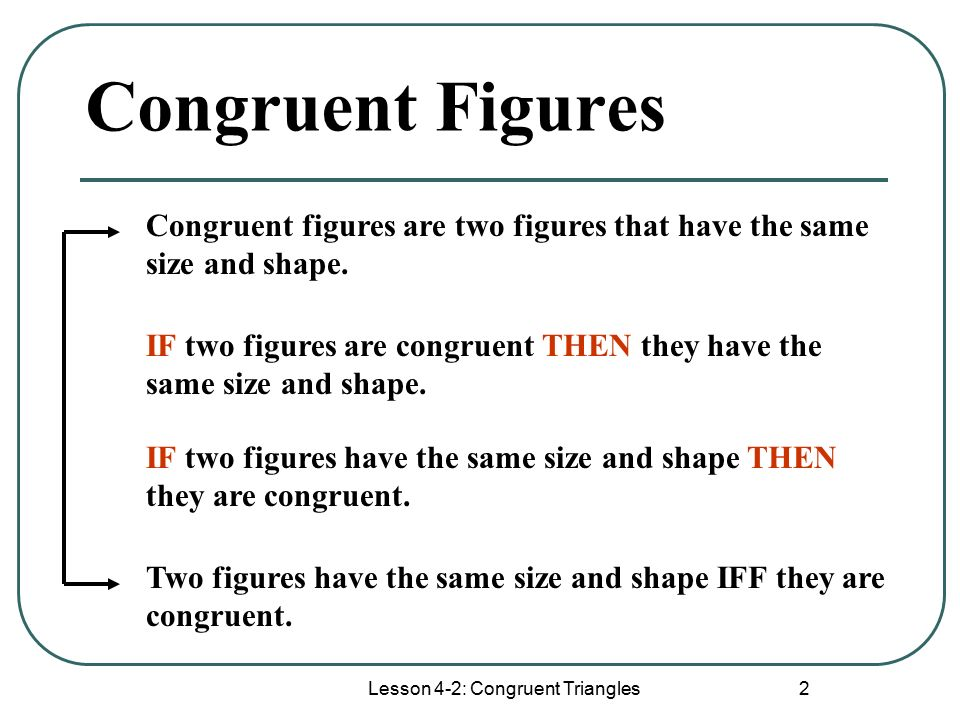 Lesson 4-2: Congruent Triangles 2 Congruent Figures Congruent figures are two figures that have the same size and shape.