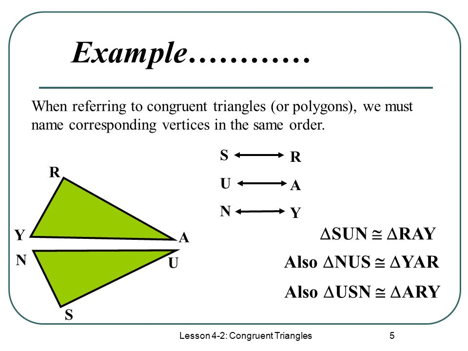 Lesson 4-2: Congruent Triangles 5 When referring to congruent triangles (or polygons), we must name corresponding vertices in the same order.