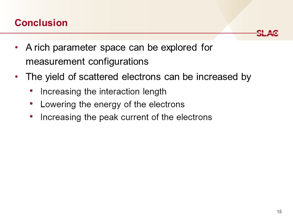 15 Conclusion A rich parameter space can be explored for measurement configurations The yield of scattered electrons can be increased by Increasing the interaction length Lowering the energy of the electrons Increasing the peak current of the electrons