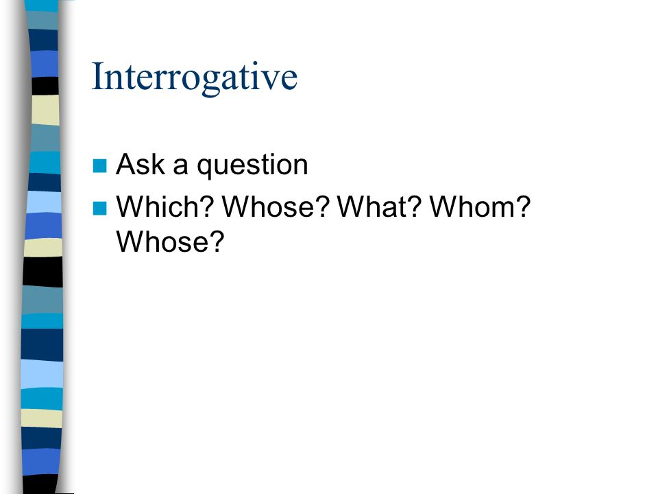 Interrogative Ask a question Which Whose What Whom Whose