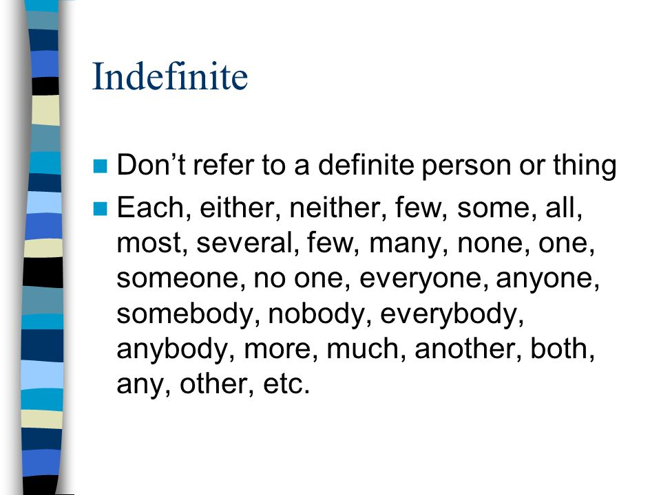Indefinite Don't refer to a definite person or thing Each, either, neither, few, some, all, most, several, few, many, none, one, someone, no one, everyone, anyone, somebody, nobody, everybody, anybody, more, much, another, both, any, other, etc.