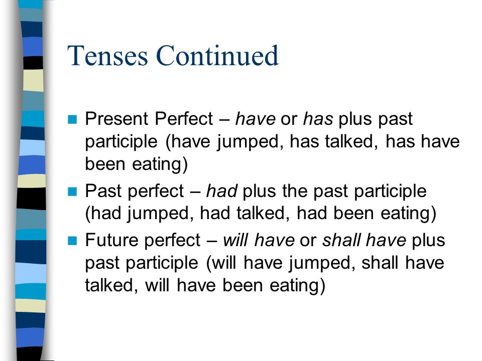 Tenses Continued Present Perfect – have or has plus past participle (have jumped, has talked, has have been eating) Past perfect – had plus the past participle (had jumped, had talked, had been eating) Future perfect – will have or shall have plus past participle (will have jumped, shall have talked, will have been eating)