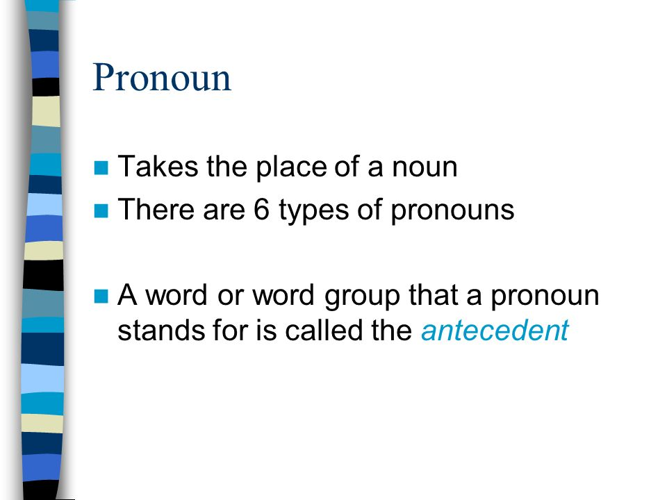 Pronoun Takes the place of a noun There are 6 types of pronouns A word or word group that a pronoun stands for is called the antecedent
