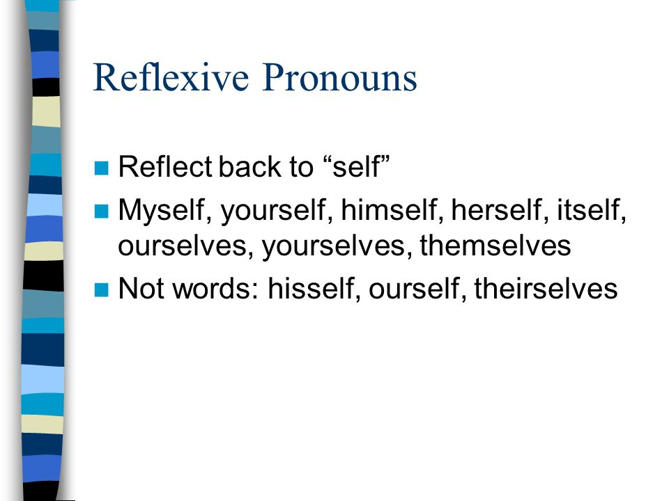 Reflexive Pronouns Reflect back to self Myself, yourself, himself, herself, itself, ourselves, yourselves, themselves Not words: hisself, ourself, theirselves