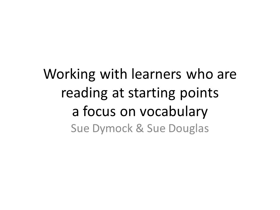 Working with learners who are reading at starting points a focus on vocabulary Sue Dymock & Sue Douglas