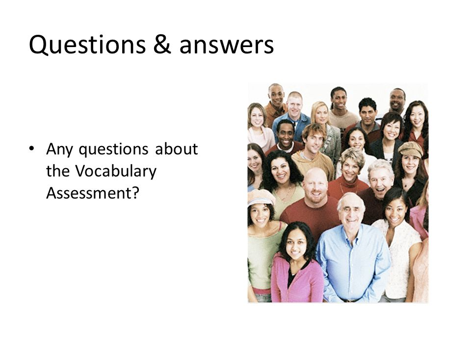 Questions & answers Any questions about the Vocabulary Assessment