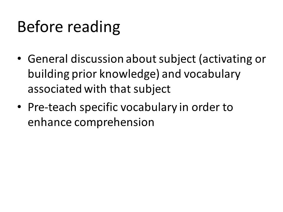 Before reading General discussion about subject (activating or building prior knowledge) and vocabulary associated with that subject Pre-teach specific vocabulary in order to enhance comprehension