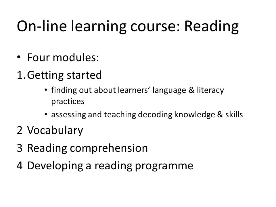 On-line learning course: Reading Four modules: 1.Getting started finding out about learners' language & literacy practices assessing and teaching decoding knowledge & skills 2Vocabulary 3Reading comprehension 4Developing a reading programme