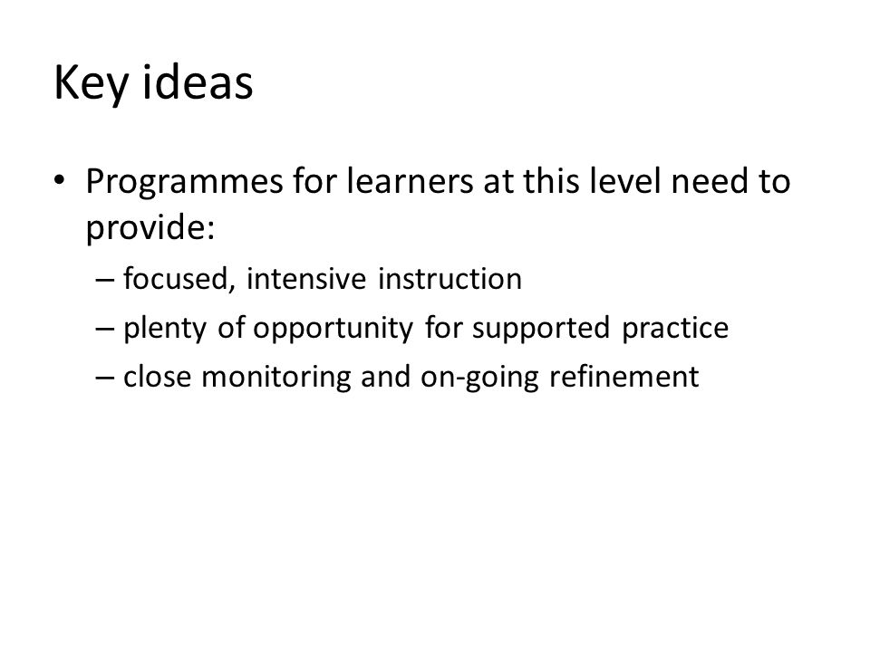 Key ideas Programmes for learners at this level need to provide: – focused, intensive instruction – plenty of opportunity for supported practice – close monitoring and on-going refinement