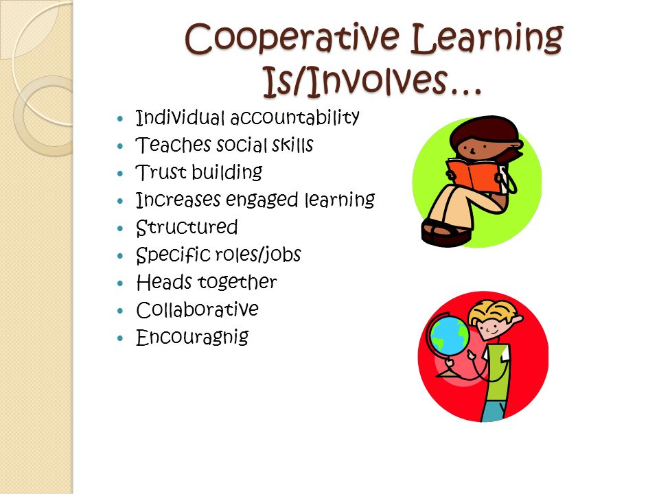 Cooperative Learning Is Not… Competition based Judgmental The easy way out Unstructured One student doing all of the work Students copying from one another A replacement for teacher instruction Extra work for gifted students The only way a teacher should structure the learning process