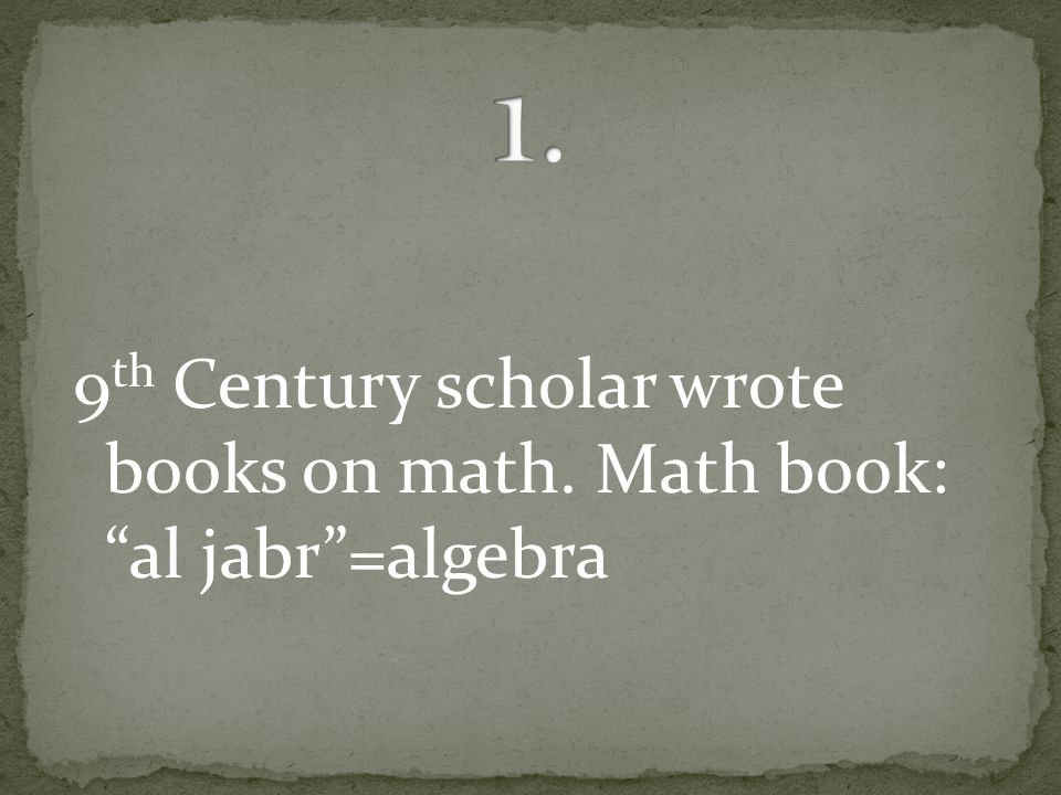 9 th Century scholar wrote books on math. Math book: al jabr =algebra
