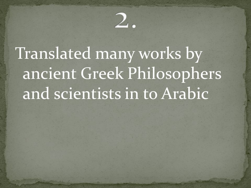 Translated many works by ancient Greek Philosophers and scientists in to Arabic