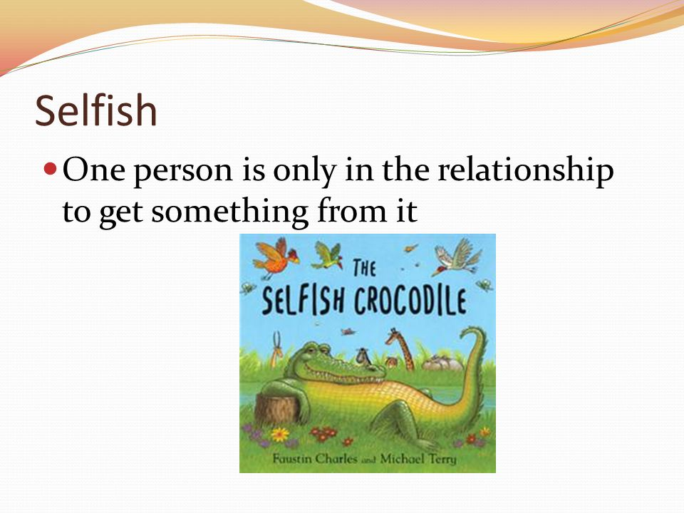 Selfish One person is only in the relationship to get something from it
