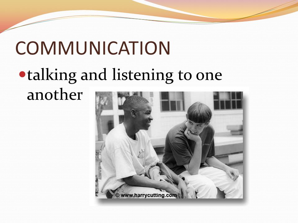 COMMUNICATION talking and listening to one another