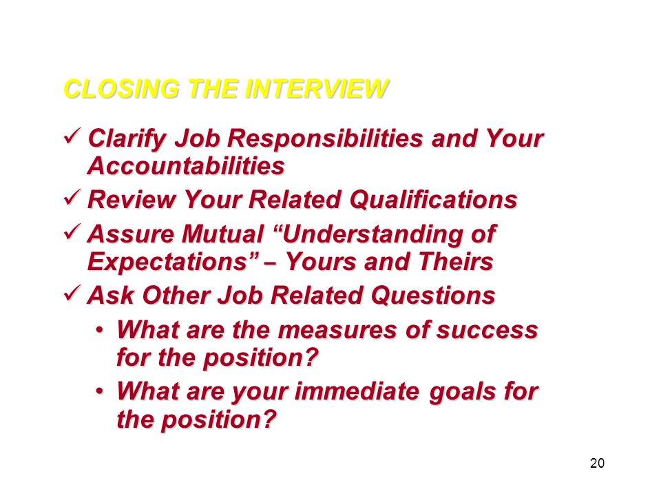 20 CLOSING THE INTERVIEW Clarify Job Responsibilities And Your  Accountabilities Clarify Job Responsibilities And Your Accountabilities