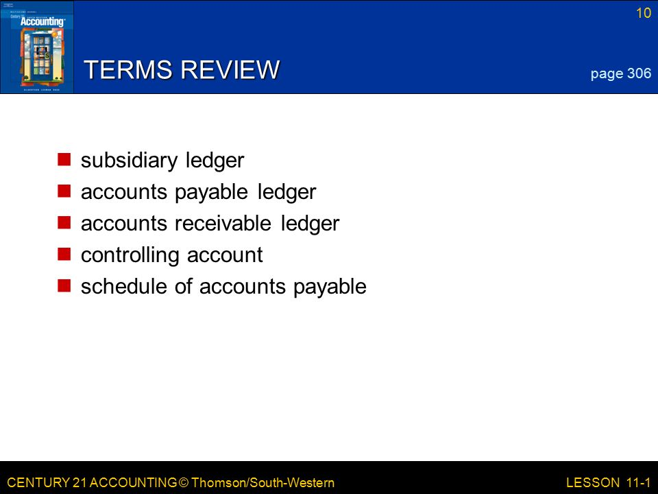 CENTURY 21 ACCOUNTING © Thomson/South-Western 10 LESSON 11-1 TERMS REVIEW subsidiary ledger accounts payable ledger accounts receivable ledger controlling account schedule of accounts payable page 306