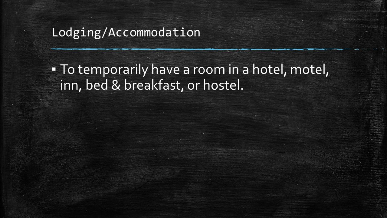 Lodging/Accommodation ▪ To temporarily have a room in a hotel, motel, inn, bed & breakfast, or hostel.