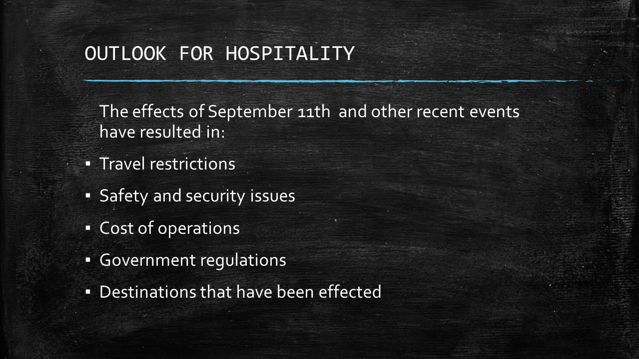OUTLOOK FOR HOSPITALITY The effects of September 11th and other recent events have resulted in: ▪ Travel restrictions ▪ Safety and security issues ▪ Cost of operations ▪ Government regulations ▪ Destinations that have been effected