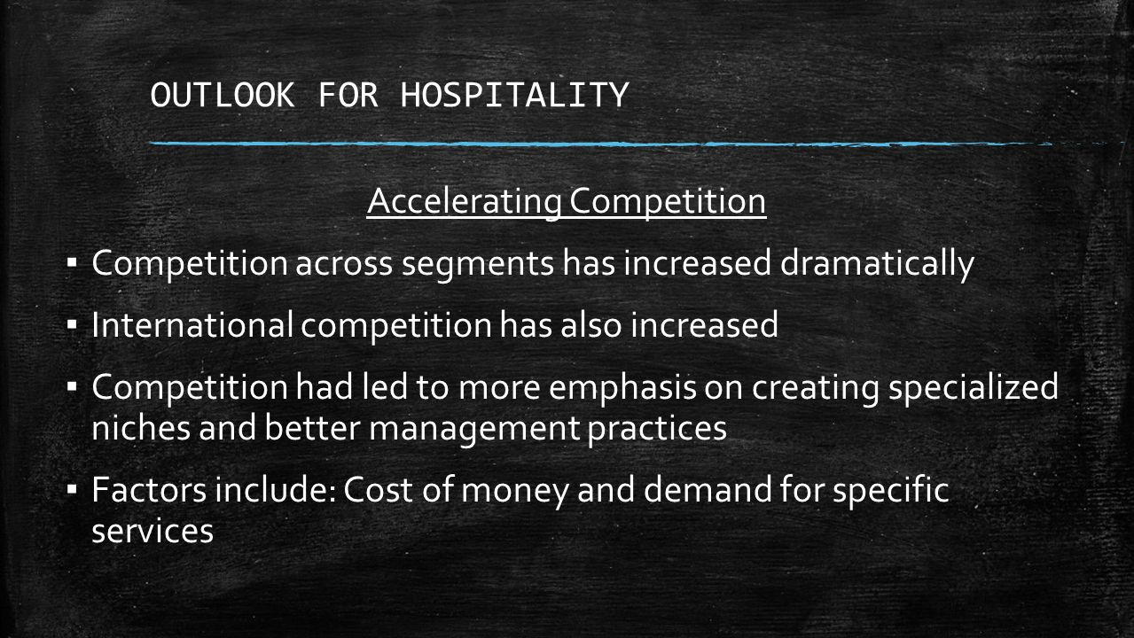 OUTLOOK FOR HOSPITALITY Accelerating Competition ▪ Competition across segments has increased dramatically ▪ International competition has also increased ▪ Competition had led to more emphasis on creating specialized niches and better management practices ▪ Factors include: Cost of money and demand for specific services