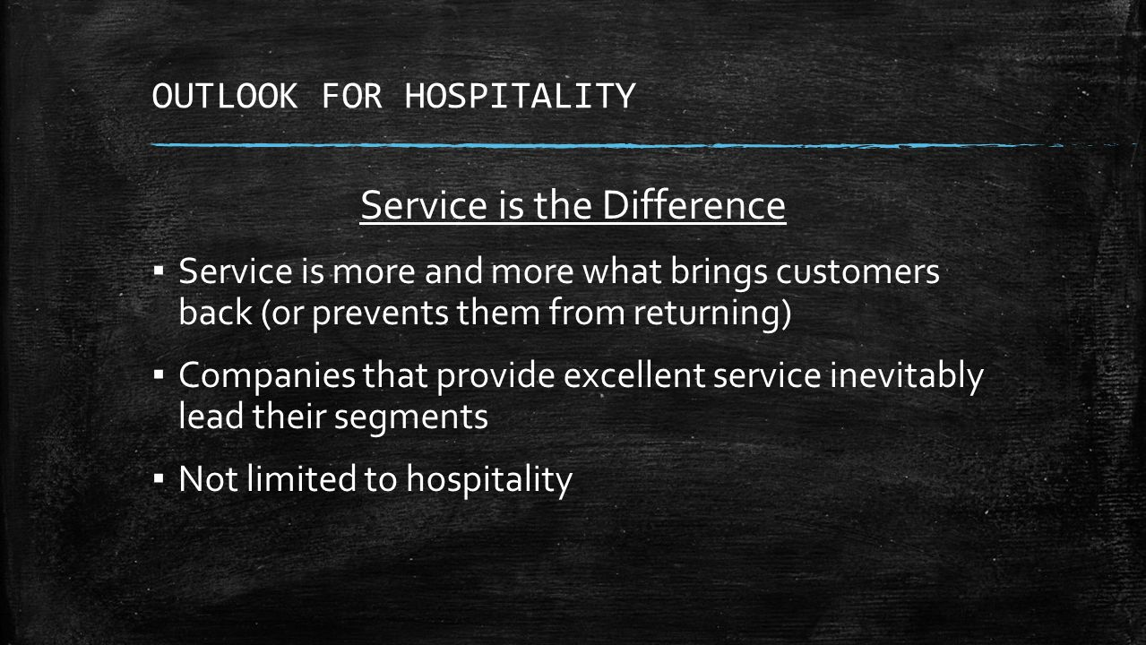 OUTLOOK FOR HOSPITALITY Service is the Difference ▪ Service is more and more what brings customers back (or prevents them from returning) ▪ Companies that provide excellent service inevitably lead their segments ▪ Not limited to hospitality
