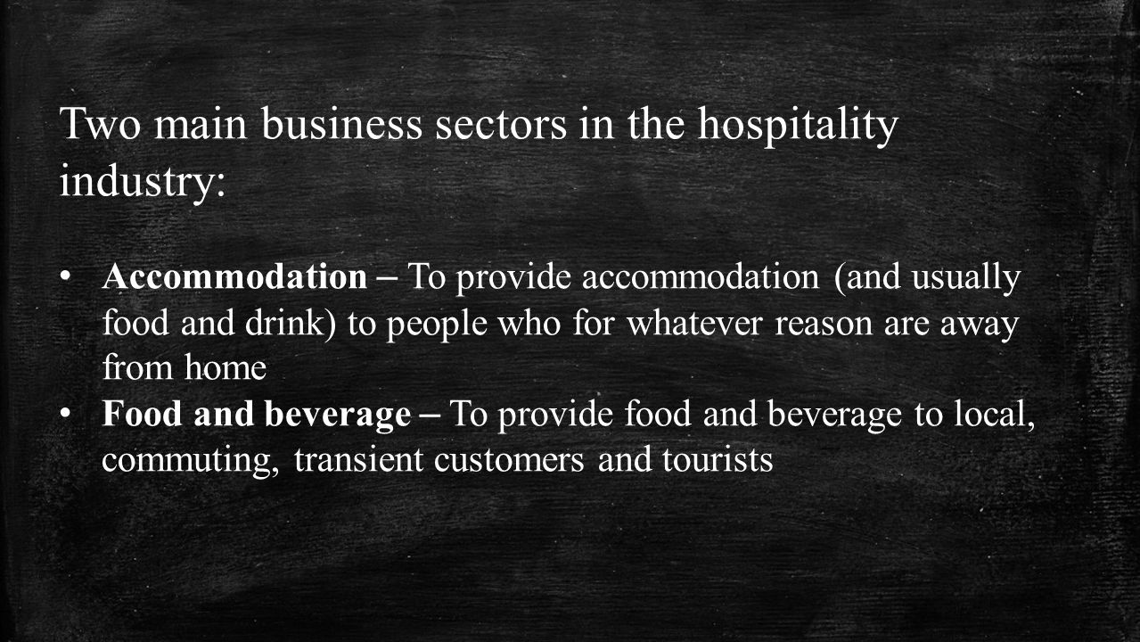 Two main business sectors in the hospitality industry: Accommodation – To provide accommodation (and usually food and drink) to people who for whatever reason are away from home Food and beverage – To provide food and beverage to local, commuting, transient customers and tourists