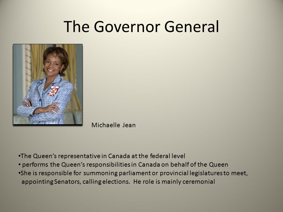 The Governor General Michaelle Jean The Queen's representative in Canada at the federal level performs the Queen's responsibilities in Canada on behalf of the Queen She is responsible for summoning parliament or provincial legislatures to meet, appointing Senators, calling elections.